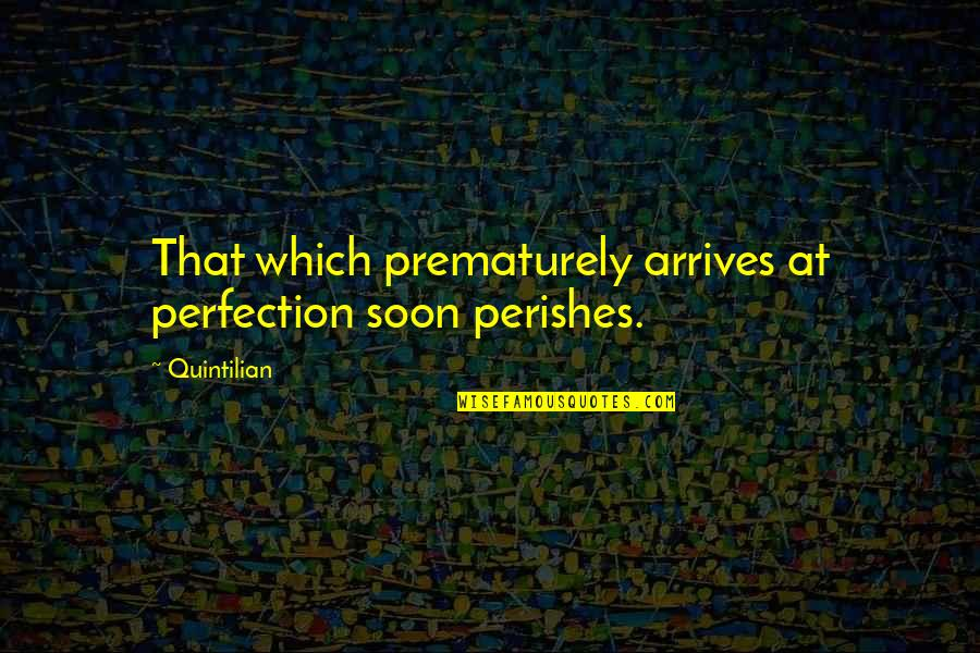 English Literacy Quotes By Quintilian: That which prematurely arrives at perfection soon perishes.