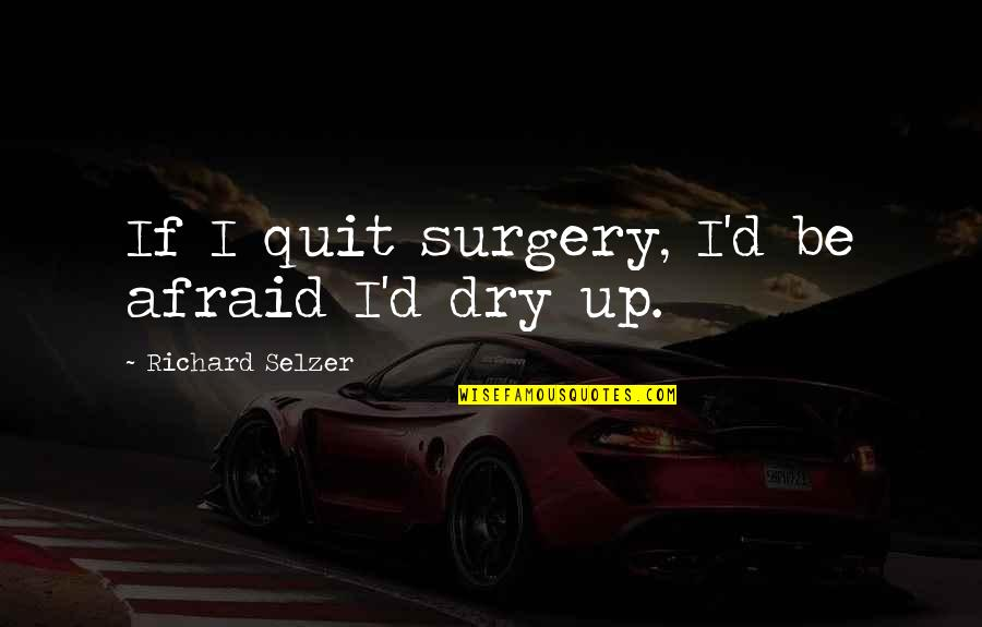 English Literacy Quotes By Richard Selzer: If I quit surgery, I'd be afraid I'd