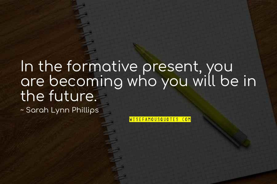 English Literacy Quotes By Sarah Lynn Phillips: In the formative present, you are becoming who