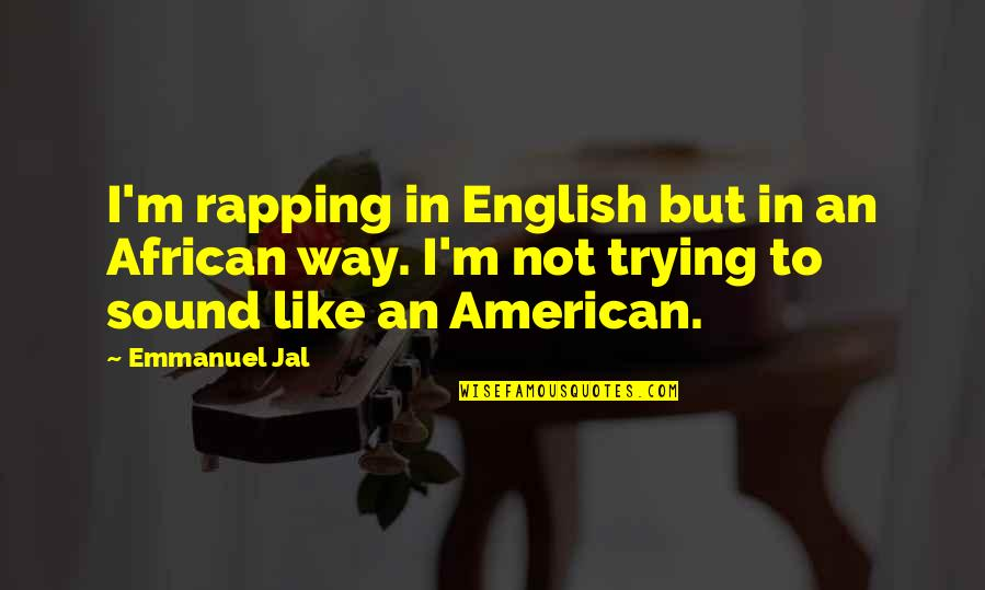 English Way Of Quotes By Emmanuel Jal: I'm rapping in English but in an African