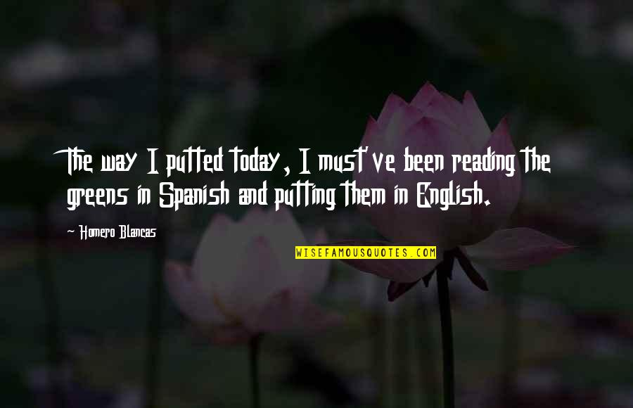 English Way Of Quotes By Homero Blancas: The way I putted today, I must've been