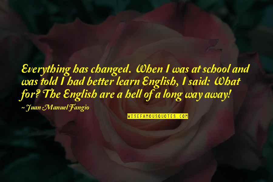 English Way Of Quotes By Juan Manuel Fangio: Everything has changed. When I was at school