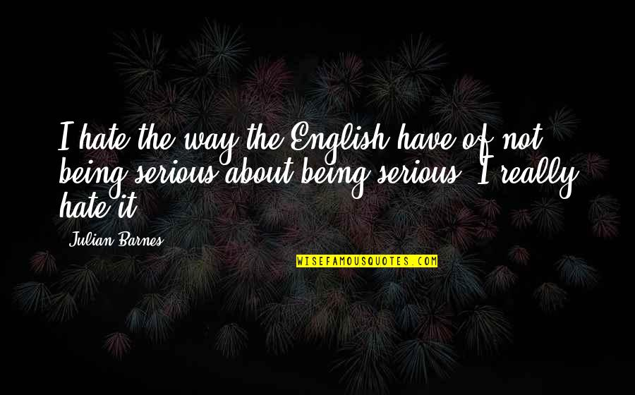 English Way Of Quotes By Julian Barnes: I hate the way the English have of