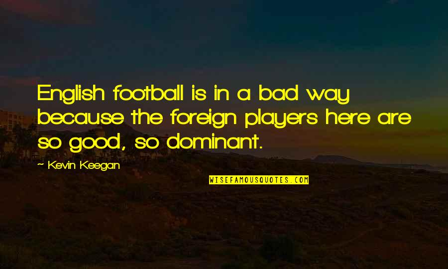 English Way Of Quotes By Kevin Keegan: English football is in a bad way because