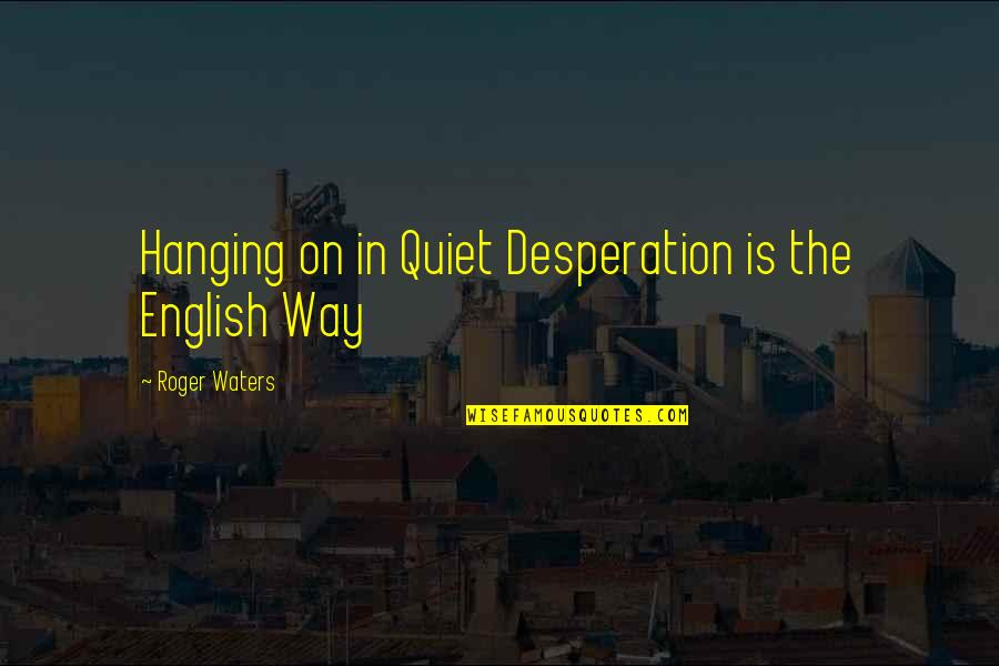 English Way Of Quotes By Roger Waters: Hanging on in Quiet Desperation is the English