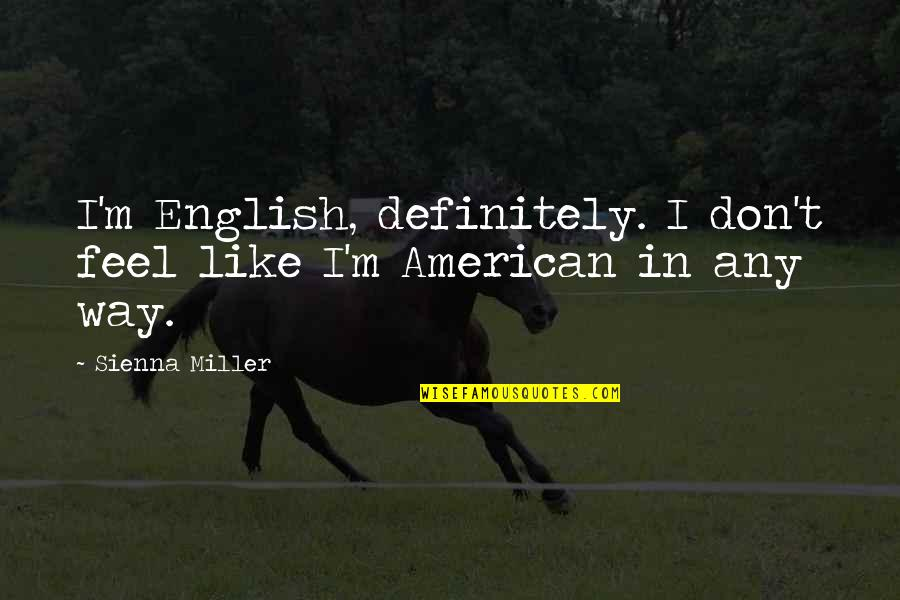 English Way Of Quotes By Sienna Miller: I'm English, definitely. I don't feel like I'm