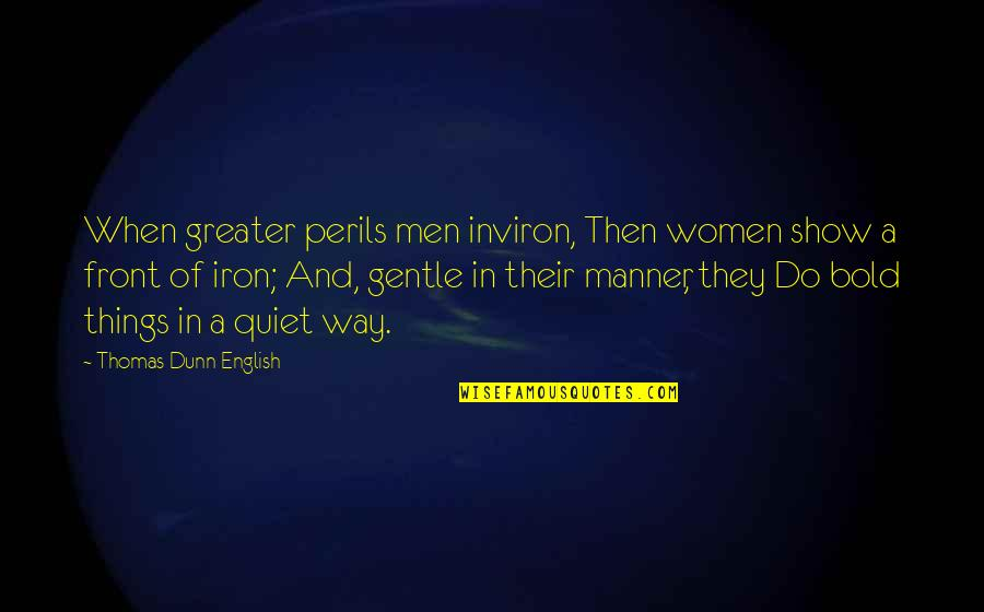 English Way Of Quotes By Thomas Dunn English: When greater perils men inviron, Then women show