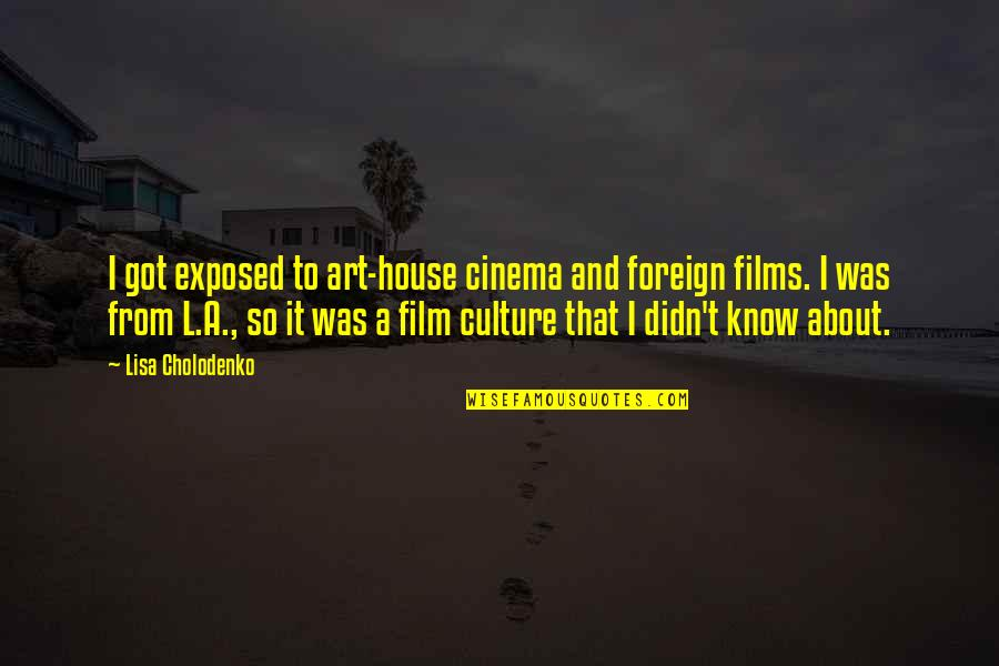 Enhancing Knowledge Quotes By Lisa Cholodenko: I got exposed to art-house cinema and foreign