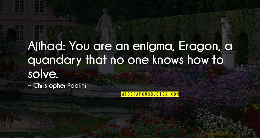 Enigma Quotes By Christopher Paolini: Ajihad: You are an enigma, Eragon, a quandary