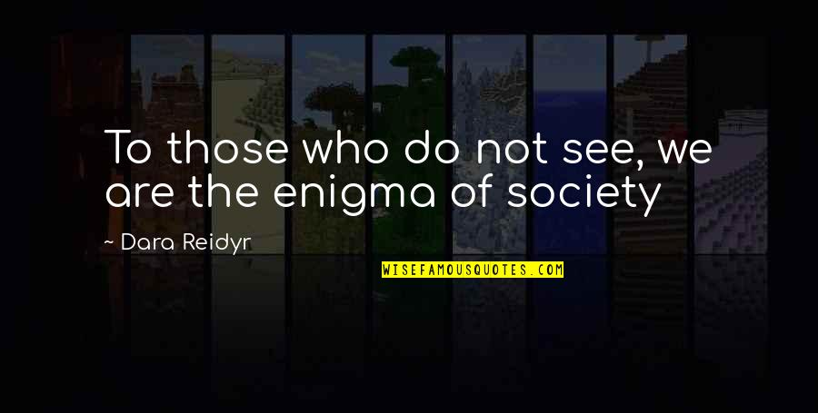 Enigma Quotes By Dara Reidyr: To those who do not see, we are