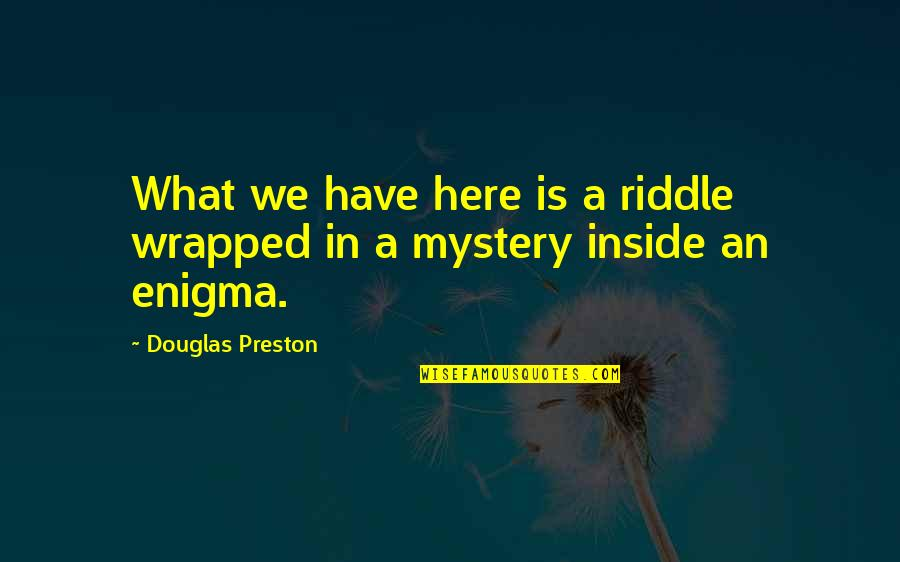 Enigma Quotes By Douglas Preston: What we have here is a riddle wrapped