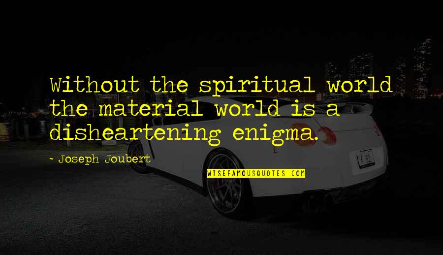 Enigma Quotes By Joseph Joubert: Without the spiritual world the material world is
