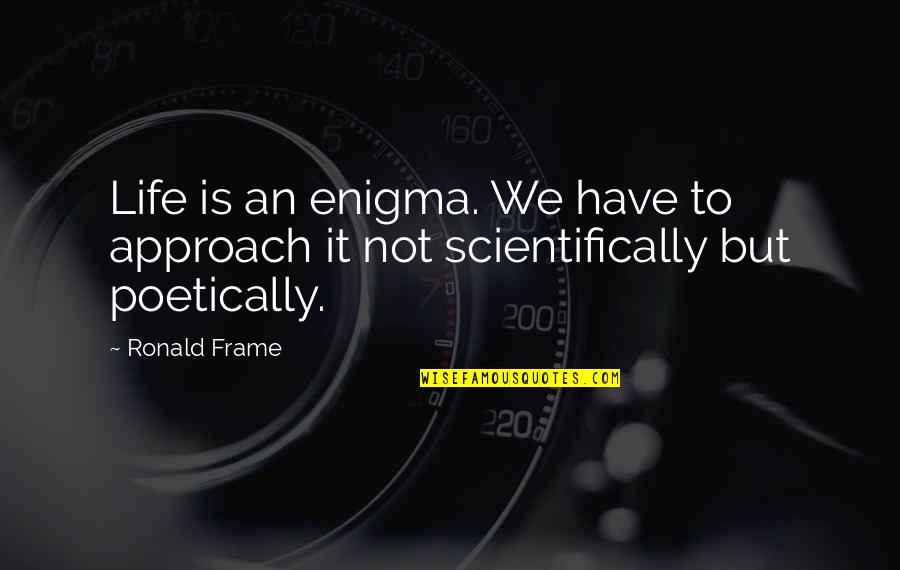 Enigma Quotes By Ronald Frame: Life is an enigma. We have to approach