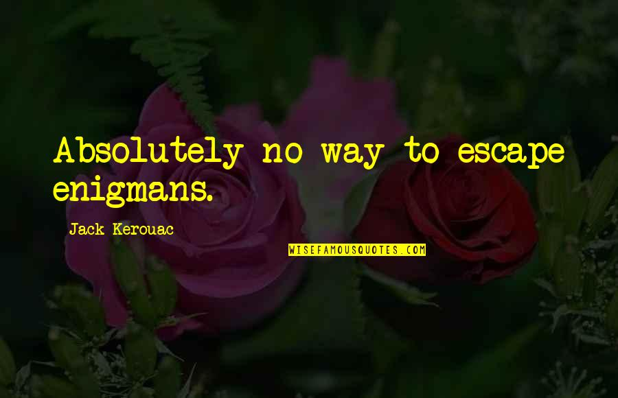 Enigmans Quotes By Jack Kerouac: Absolutely no way to escape enigmans.