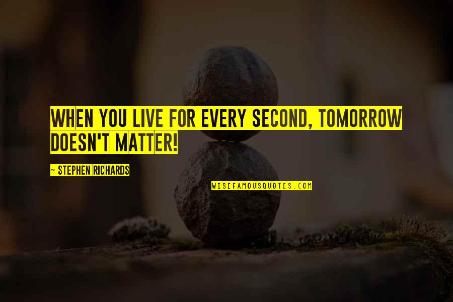 Enjoy Every Second Quotes By Stephen Richards: When you live for every second, tomorrow doesn't