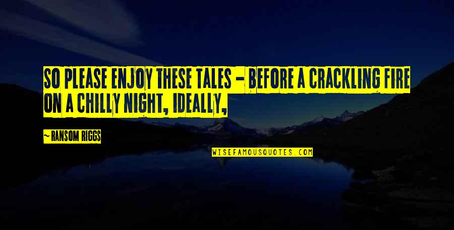 Enjoy My Night Quotes By Ransom Riggs: So please enjoy these Tales - before a