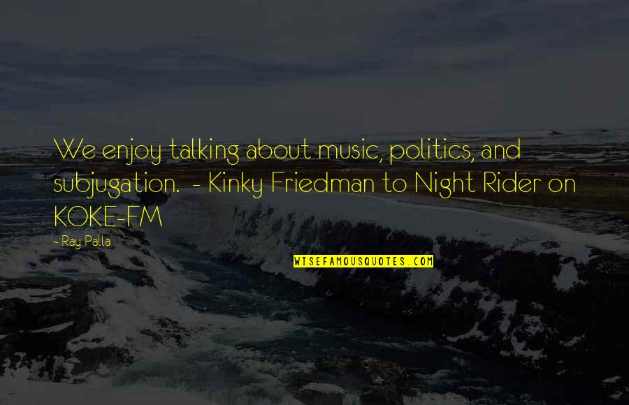 Enjoy My Night Quotes By Ray Palla: We enjoy talking about music, politics, and subjugation.