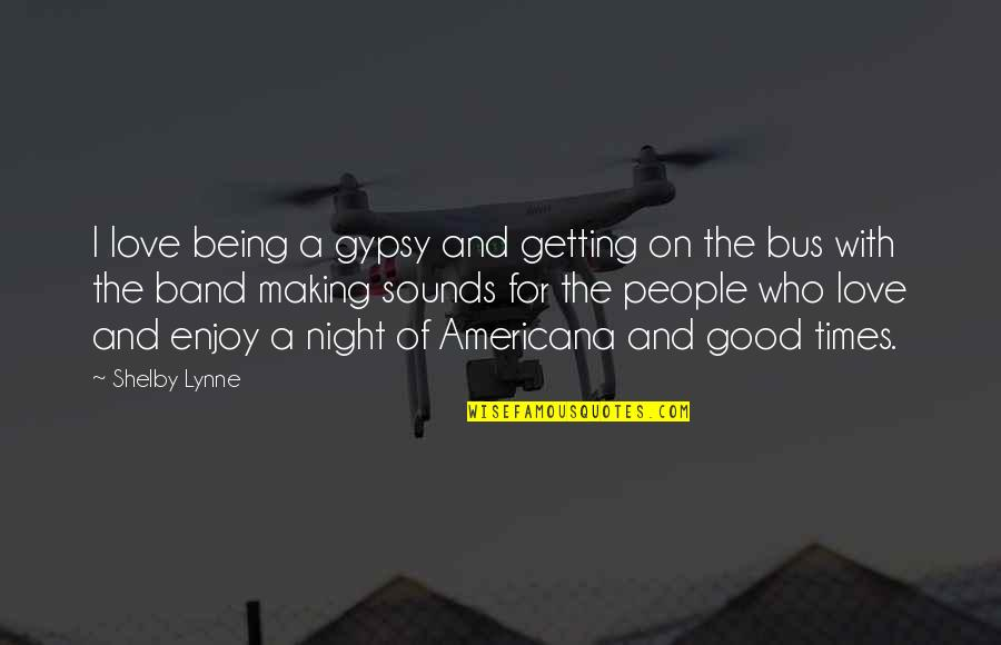 Enjoy My Night Quotes By Shelby Lynne: I love being a gypsy and getting on