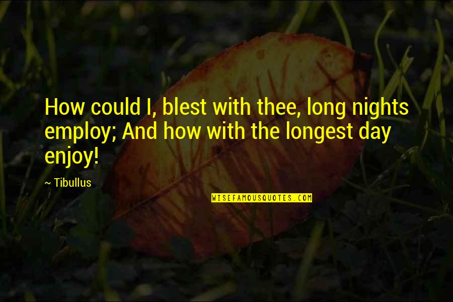 Enjoy My Night Quotes By Tibullus: How could I, blest with thee, long nights