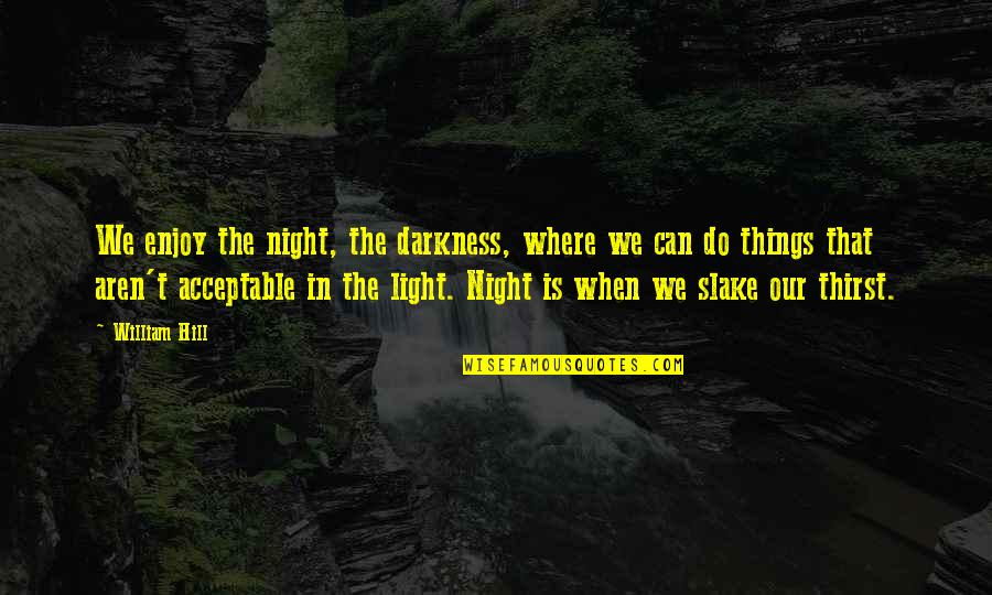 Enjoy My Night Quotes By William Hill: We enjoy the night, the darkness, where we
