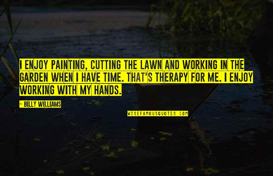 Enjoy My Time Quotes By Billy Williams: I enjoy painting, cutting the lawn and working