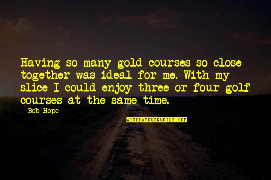 Enjoy My Time Quotes By Bob Hope: Having so many gold courses so close together