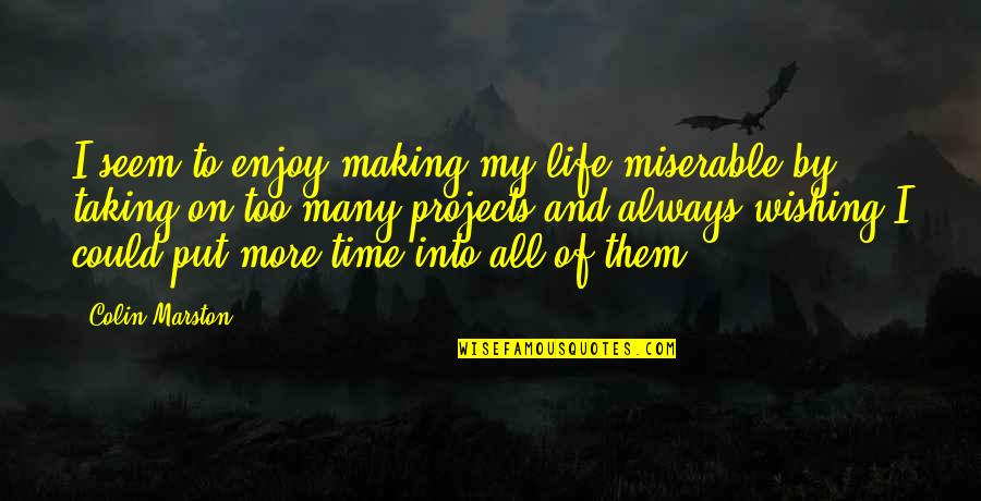 Enjoy My Time Quotes By Colin Marston: I seem to enjoy making my life miserable