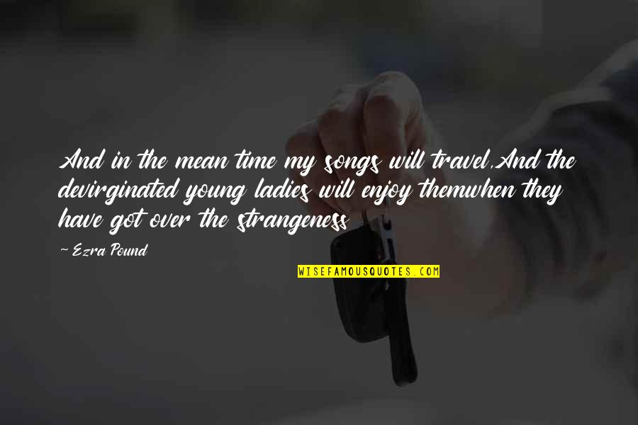 Enjoy My Time Quotes By Ezra Pound: And in the mean time my songs will