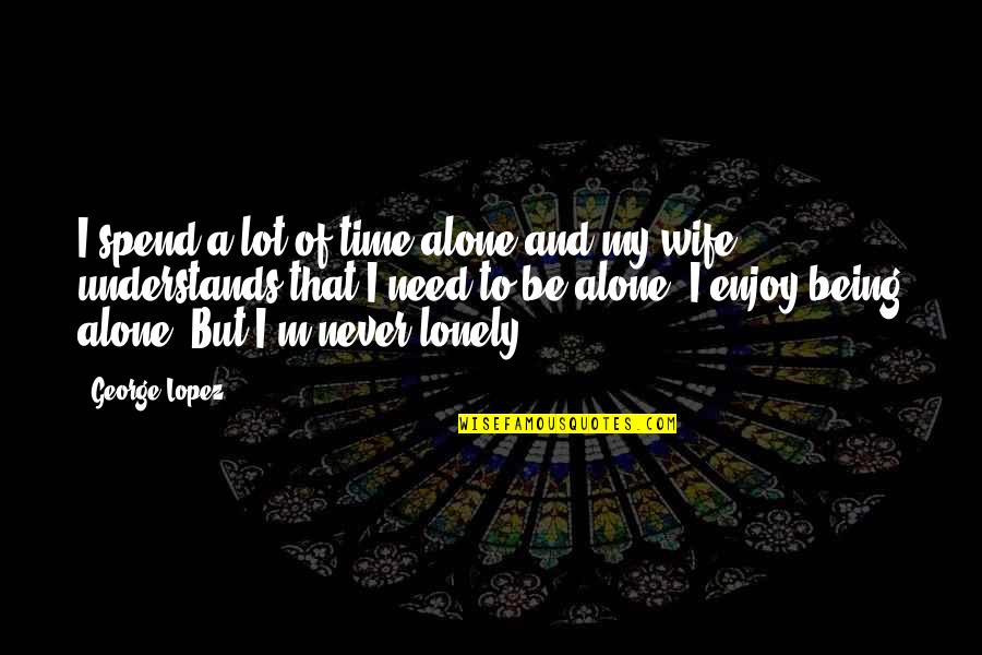 Enjoy My Time Quotes By George Lopez: I spend a lot of time alone and