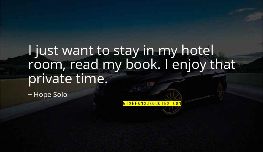 Enjoy My Time Quotes By Hope Solo: I just want to stay in my hotel