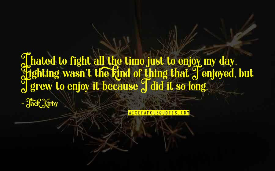 Enjoy My Time Quotes By Jack Kirby: I hated to fight all the time just
