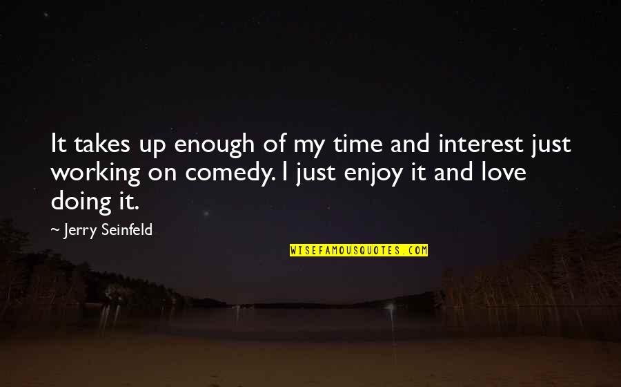Enjoy My Time Quotes By Jerry Seinfeld: It takes up enough of my time and