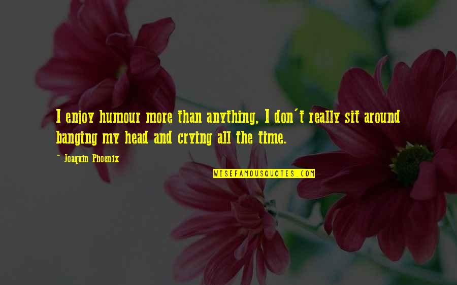 Enjoy My Time Quotes By Joaquin Phoenix: I enjoy humour more than anything, I don't