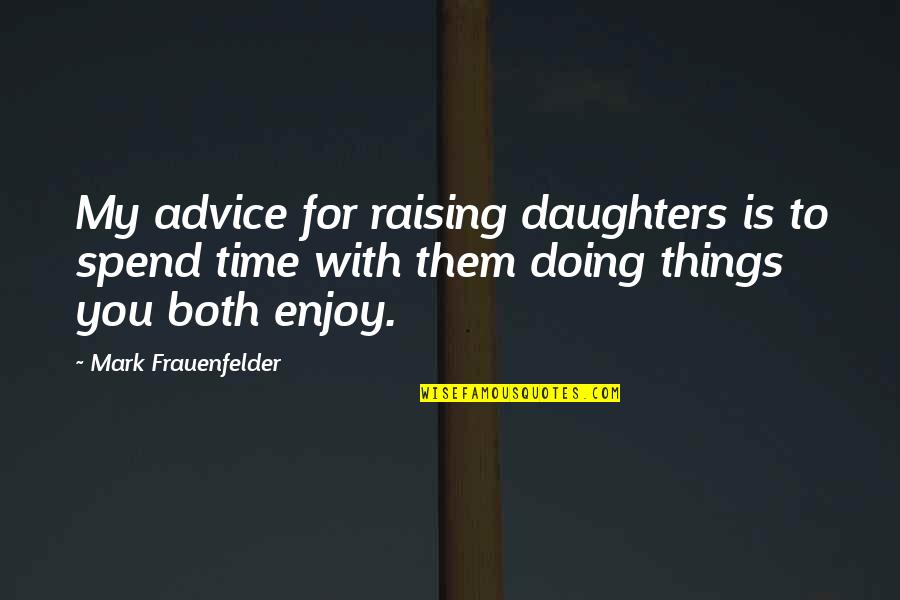 Enjoy My Time Quotes By Mark Frauenfelder: My advice for raising daughters is to spend