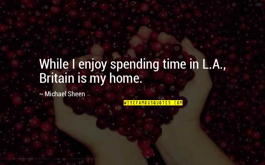 Enjoy My Time Quotes By Michael Sheen: While I enjoy spending time in L.A., Britain