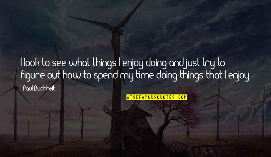 Enjoy My Time Quotes By Paul Buchheit: I look to see what things I enjoy