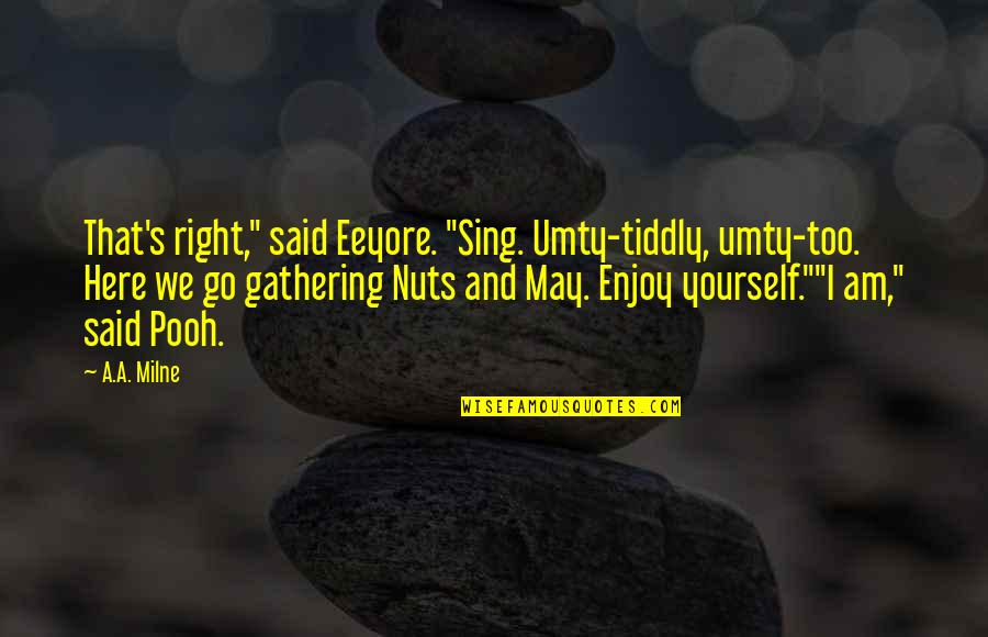 """Enjoy Right Now Quotes By A.A. Milne: That's right,"""" said Eeyore. """"Sing. Umty-tiddly, umty-too. Here"""