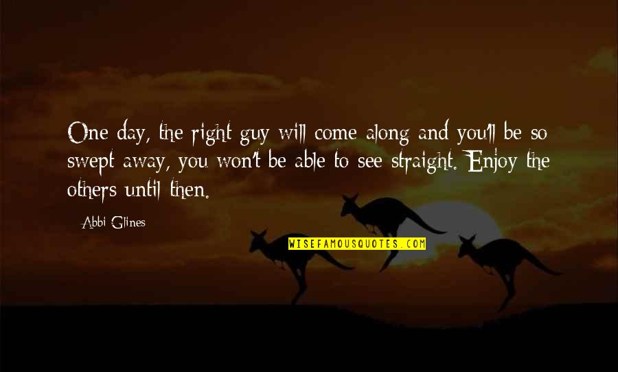 Enjoy Right Now Quotes By Abbi Glines: One day, the right guy will come along