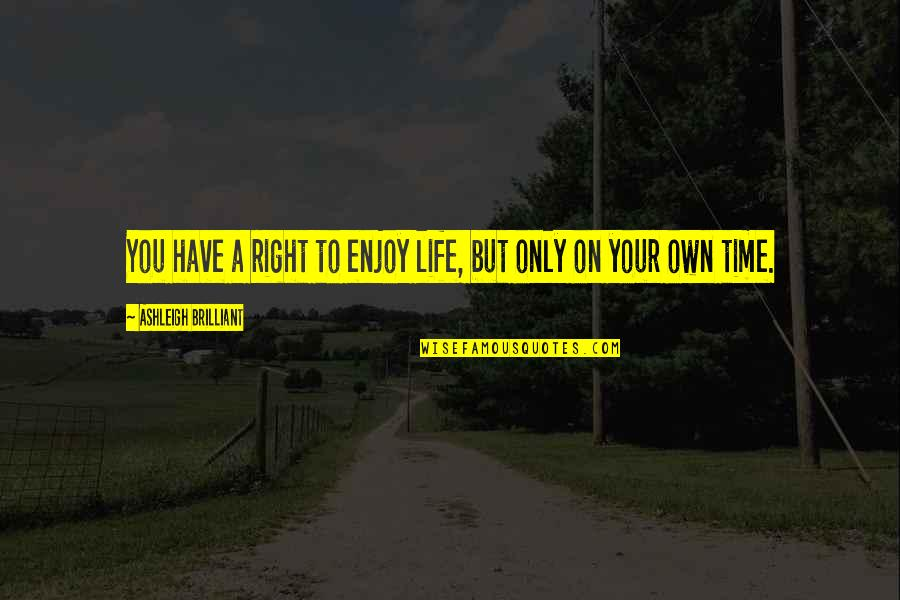 Enjoy Right Now Quotes By Ashleigh Brilliant: You have a right to enjoy life, but