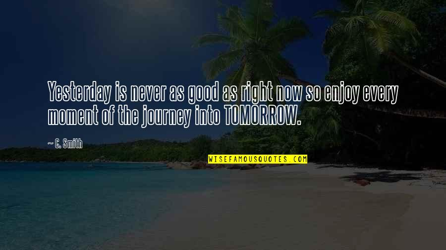 Enjoy Right Now Quotes By C. Smith: Yesterday is never as good as right now