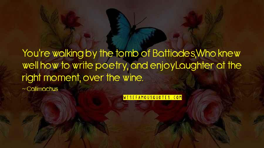 Enjoy Right Now Quotes By Callimachus: You're walking by the tomb of Battiades,Who knew