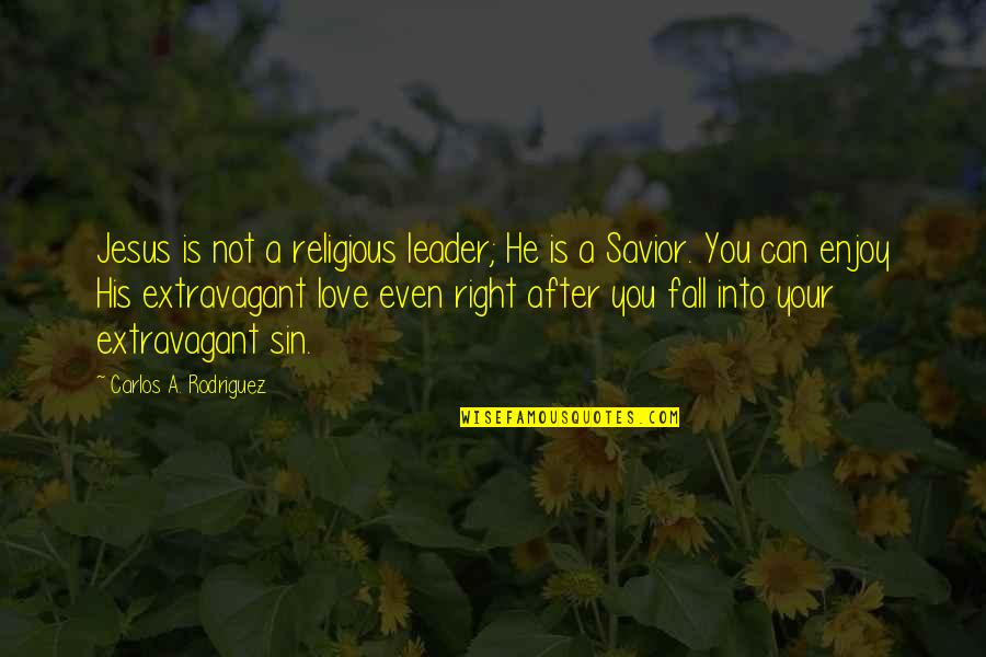 Enjoy Right Now Quotes By Carlos A. Rodriguez: Jesus is not a religious leader; He is