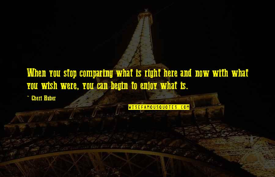 Enjoy Right Now Quotes By Cheri Huber: When you stop comparing what is right here