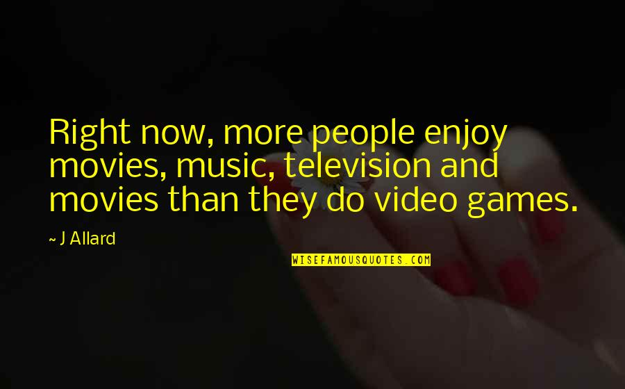 Enjoy Right Now Quotes By J Allard: Right now, more people enjoy movies, music, television