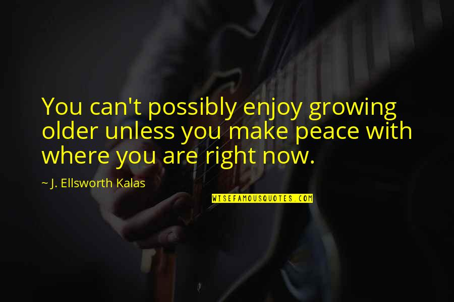 Enjoy Right Now Quotes By J. Ellsworth Kalas: You can't possibly enjoy growing older unless you