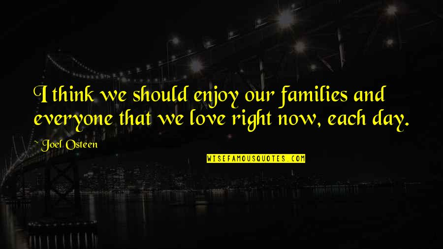 Enjoy Right Now Quotes By Joel Osteen: I think we should enjoy our families and