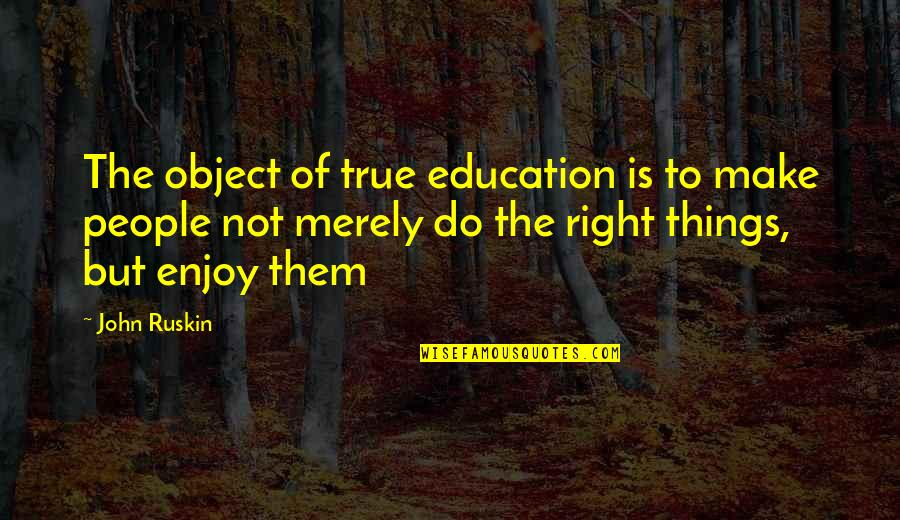 Enjoy Right Now Quotes By John Ruskin: The object of true education is to make