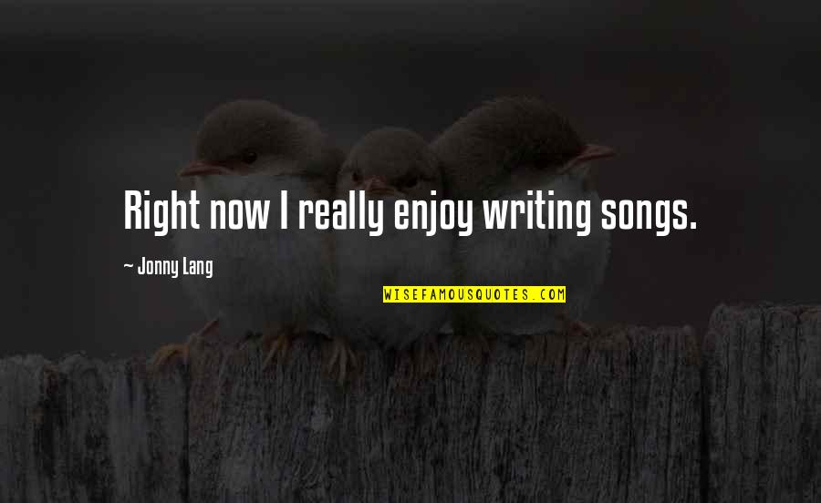 Enjoy Right Now Quotes By Jonny Lang: Right now I really enjoy writing songs.