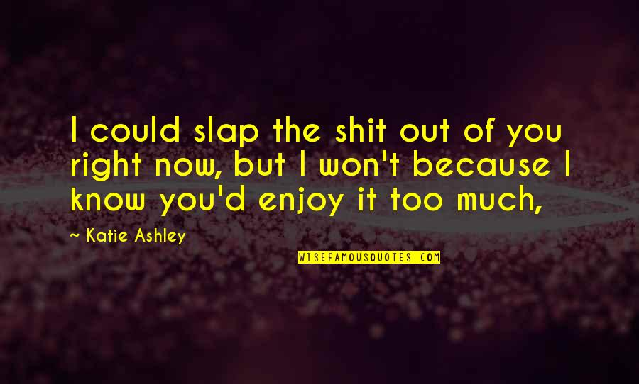 Enjoy Right Now Quotes By Katie Ashley: I could slap the shit out of you