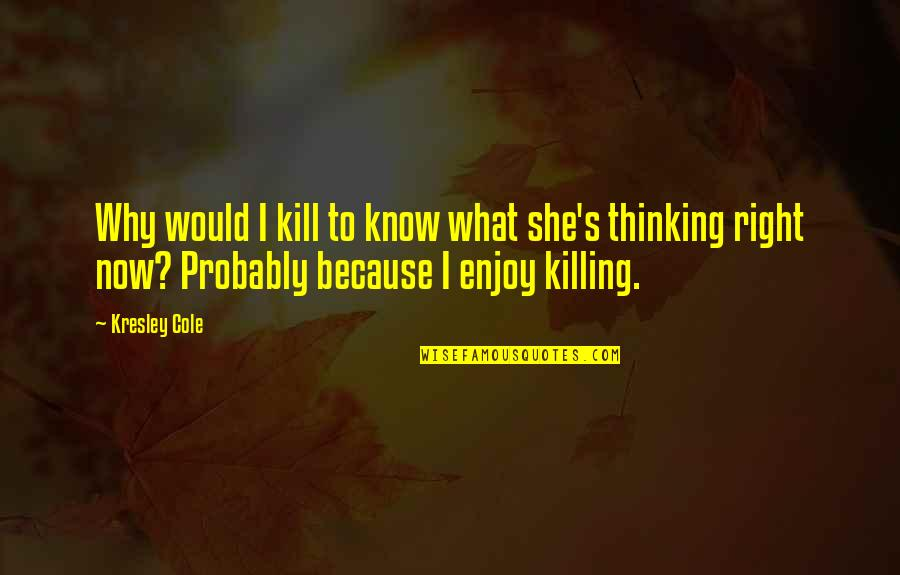 Enjoy Right Now Quotes By Kresley Cole: Why would I kill to know what she's